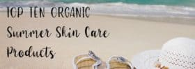 Top Ten Organic Summer Skin Care Products